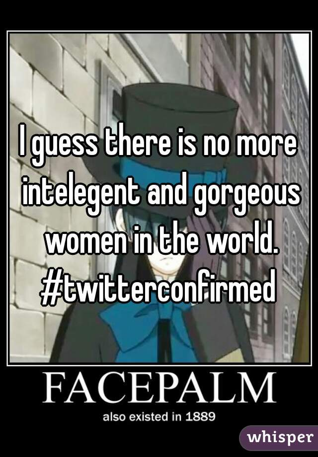 I guess there is no more intelegent and gorgeous women in the world. #twitterconfirmed