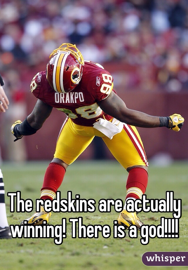 The redskins are actually winning! There is a god!!!!