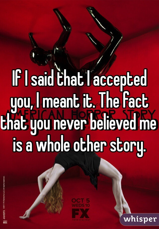 If I said that I accepted you, I meant it. The fact that you never believed me is a whole other story.