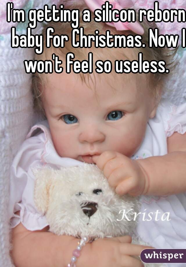 I'm getting a silicon reborn baby for Christmas. Now I won't feel so useless.