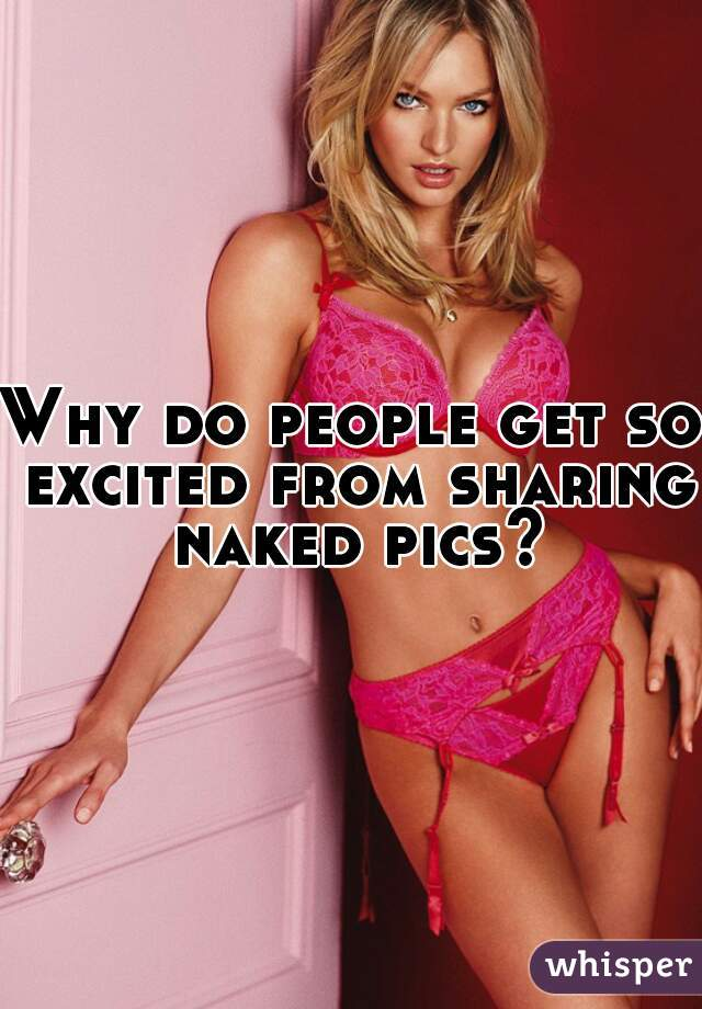 Why do people get so excited from sharing naked pics?