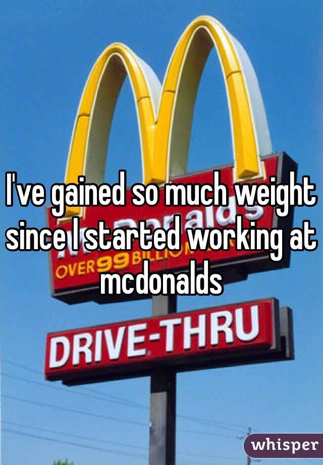 I've gained so much weight since I started working at mcdonalds