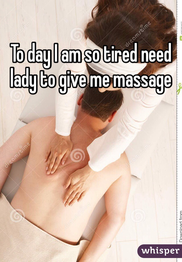 To day I am so tired need lady to give me massage