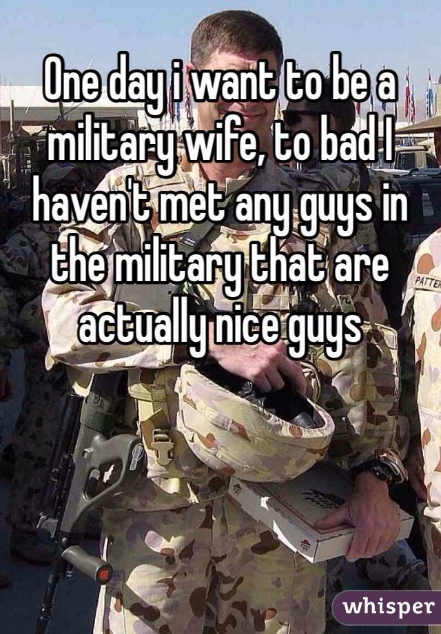 One day i want to be a military wife, to bad I haven't met any guys in the military that are actually nice guys