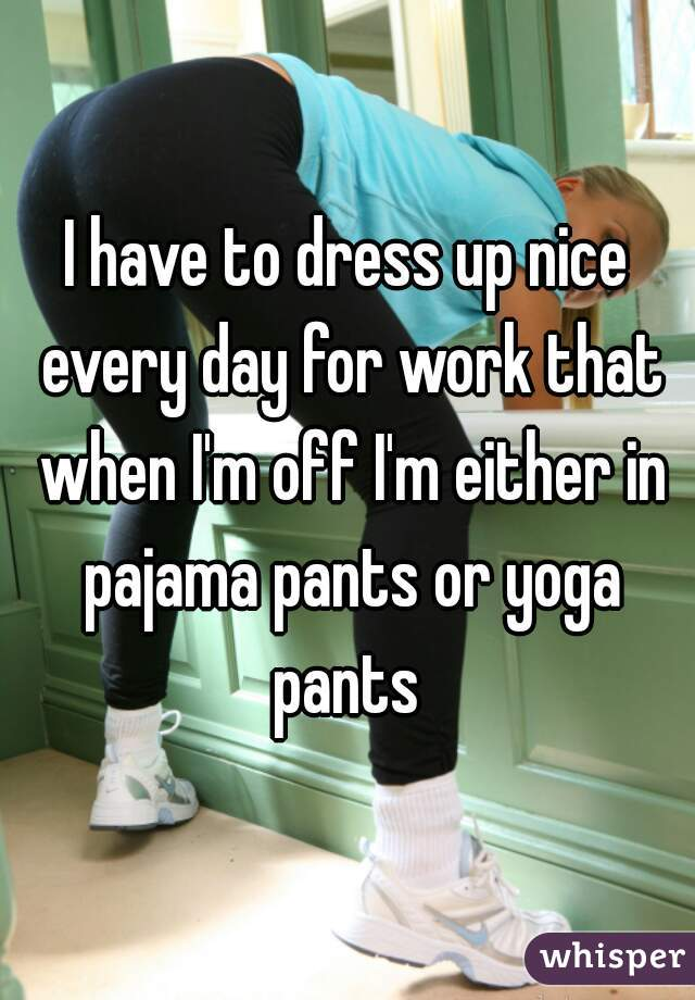 I have to dress up nice every day for work that when I'm off I'm either in pajama pants or yoga pants