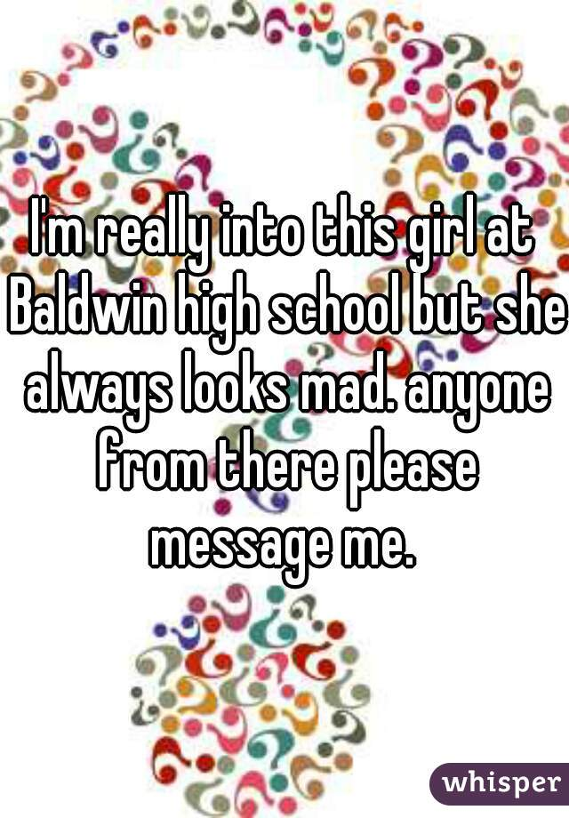 I'm really into this girl at Baldwin high school but she always looks mad. anyone from there please message me.
