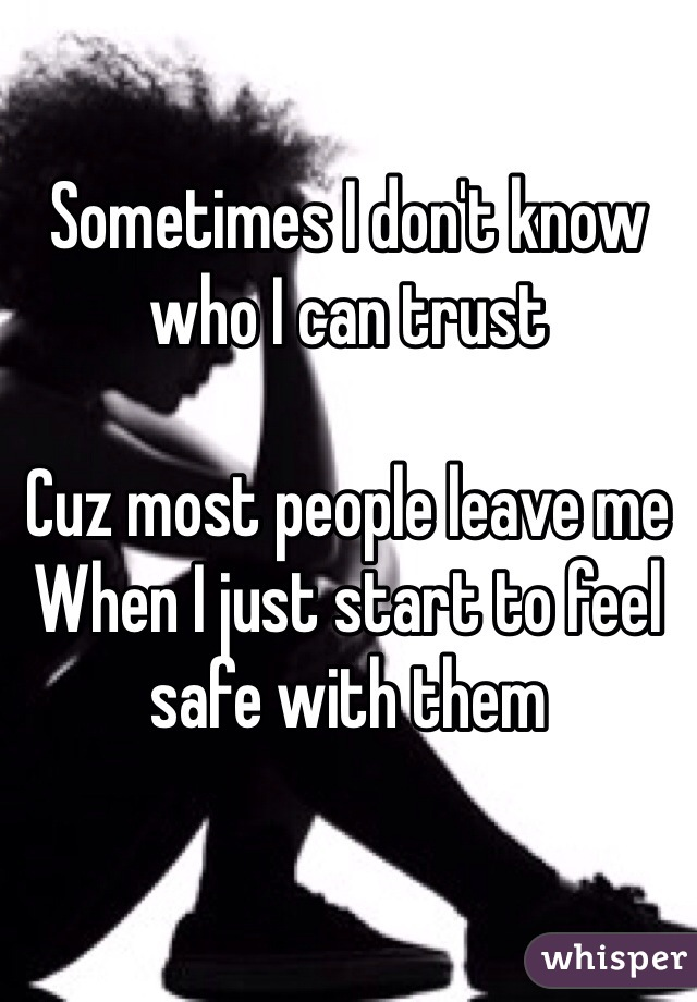 Sometimes I don't know who I can trust   Cuz most people leave me  When I just start to feel safe with them