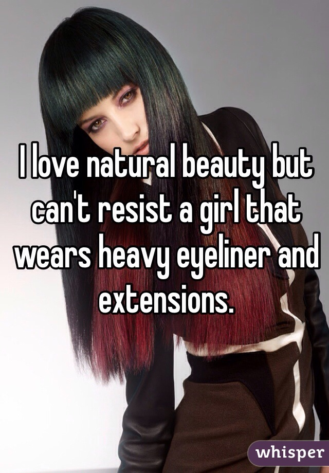 I love natural beauty but can't resist a girl that wears heavy eyeliner and extensions.
