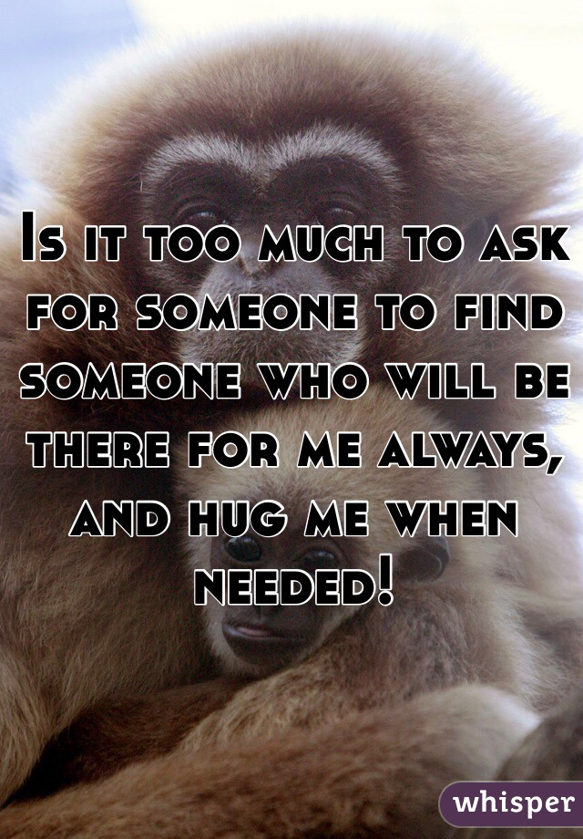Is it too much to ask for someone to find someone who will be there for me always, and hug me when needed!