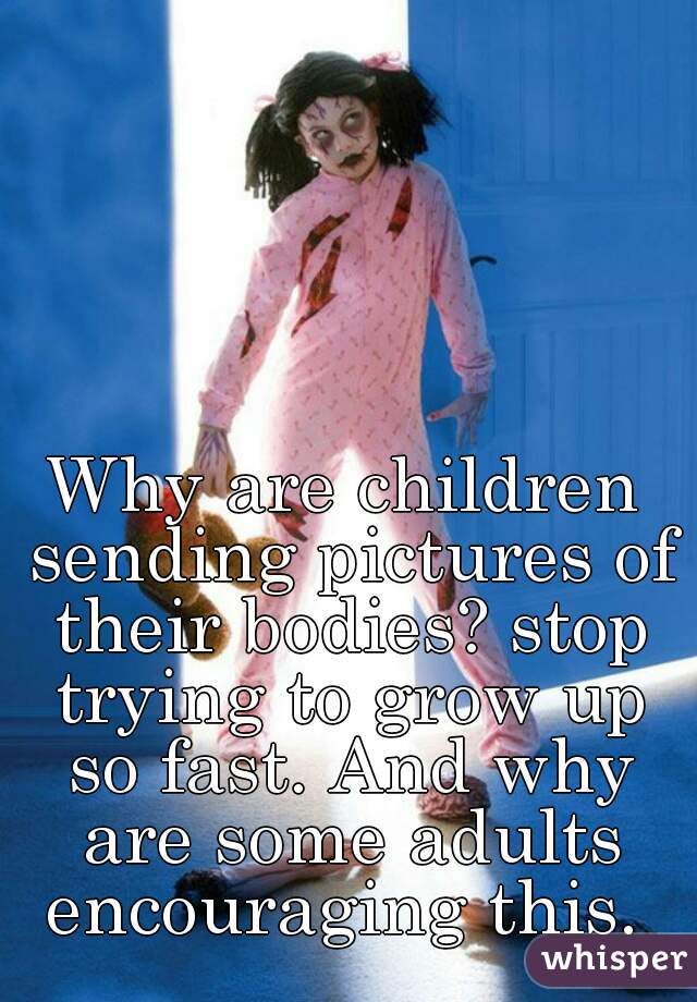 Why are children sending pictures of their bodies? stop trying to grow up so fast. And why are some adults encouraging this.