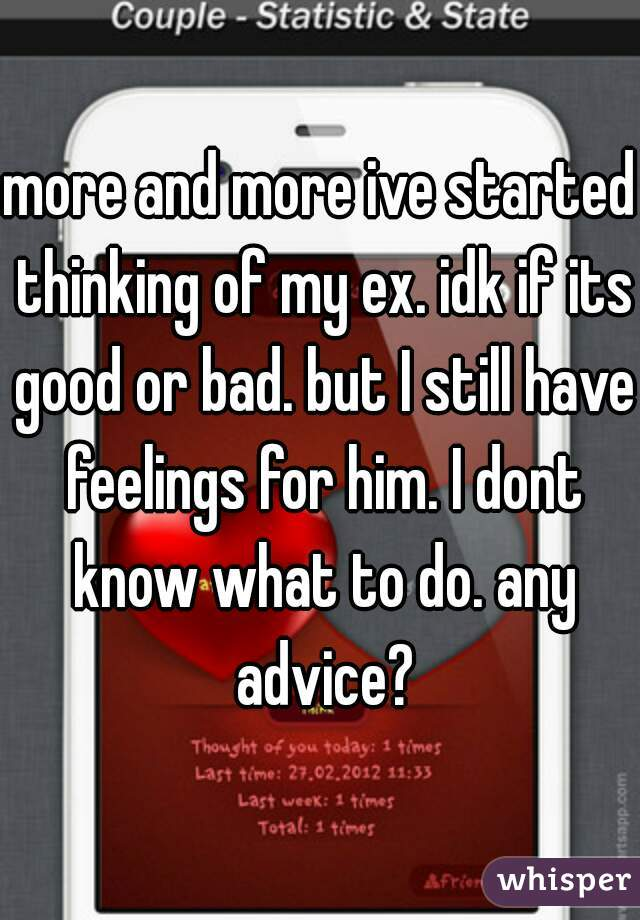 more and more ive started thinking of my ex. idk if its good or bad. but I still have feelings for him. I dont know what to do. any advice?