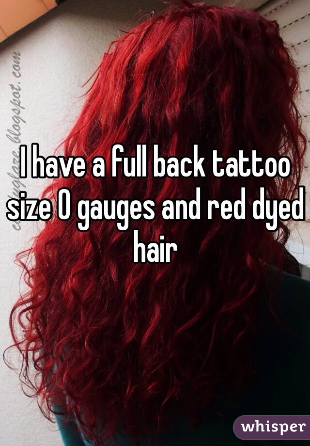 I have a full back tattoo size 0 gauges and red dyed hair