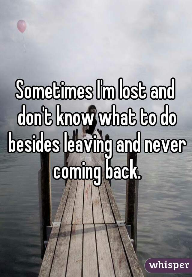 Sometimes I'm lost and don't know what to do besides leaving and never coming back.