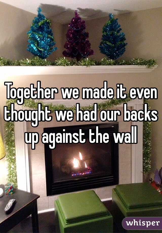 Together we made it even thought we had our backs up against the wall