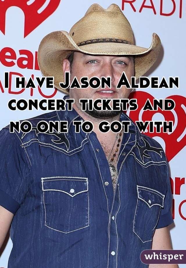 I have Jason Aldean concert tickets and no one to got with