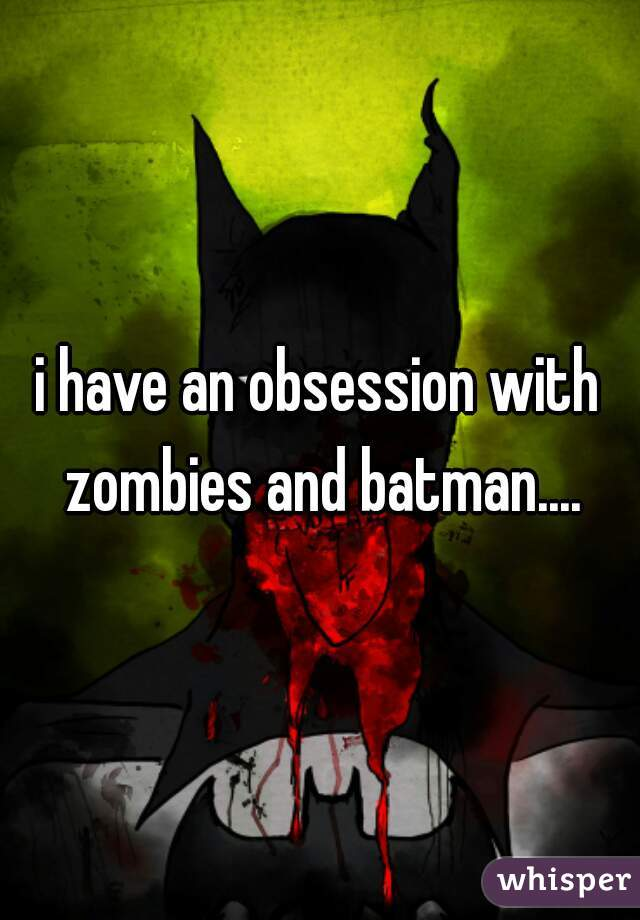 i have an obsession with zombies and batman....