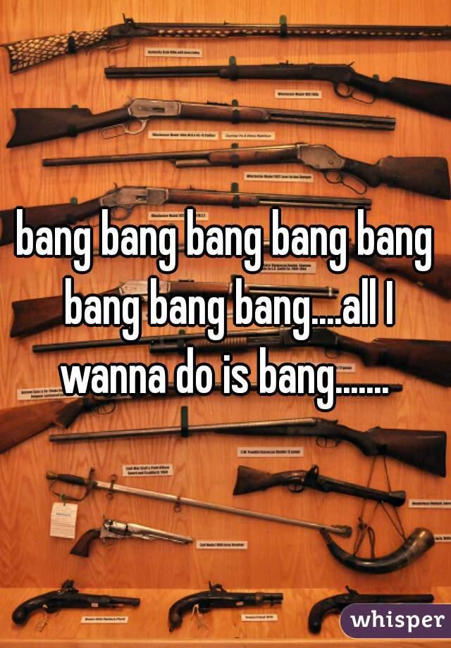 bang bang bang bang bang bang bang bang....all I wanna do is bang.......