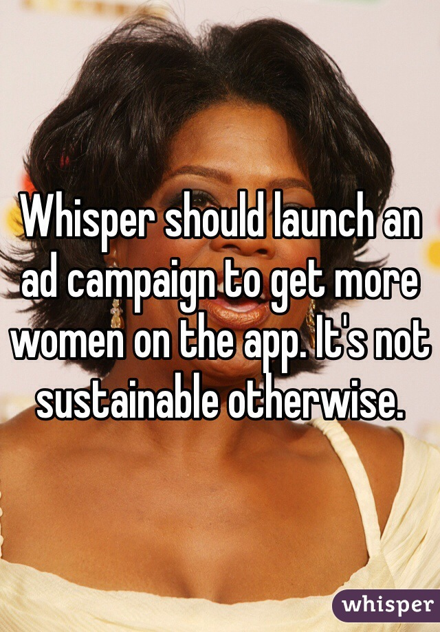 Whisper should launch an ad campaign to get more women on the app. It's not sustainable otherwise.