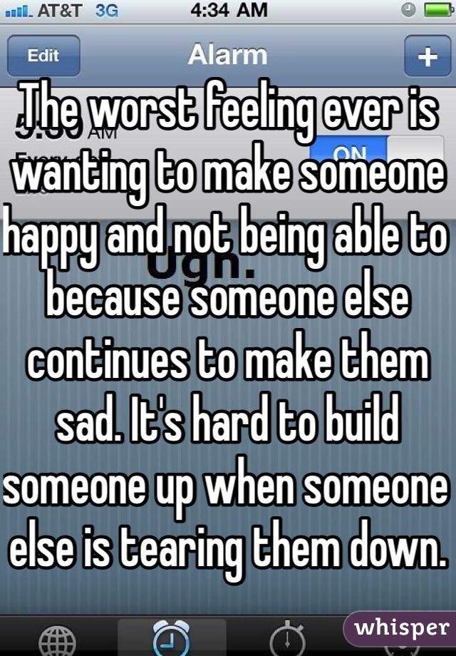 The worst feeling ever is wanting to make someone happy and not being able to because someone else continues to make them sad. It's hard to build someone up when someone else is tearing them down.