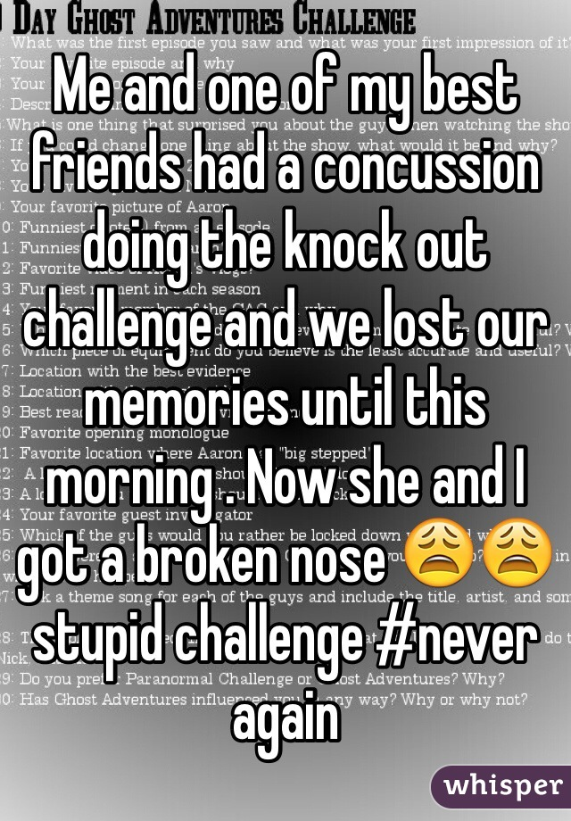 Me and one of my best friends had a concussion doing the knock out challenge and we lost our memories until this morning . Now she and I got a broken nose 😩😩stupid challenge #never again