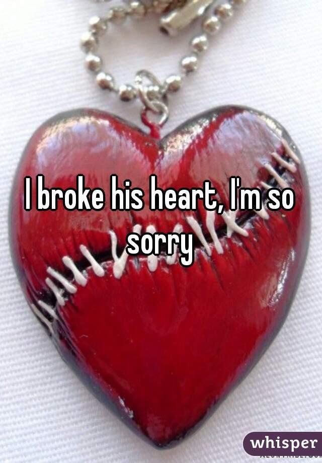 I broke his heart, I'm so sorry