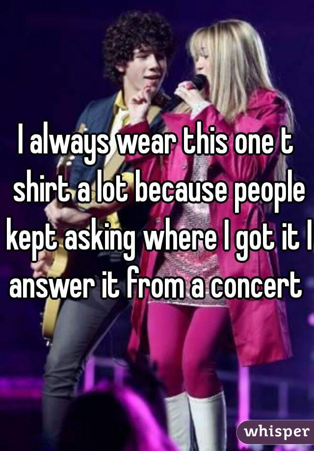 I always wear this one t shirt a lot because people kept asking where I got it I answer it from a concert