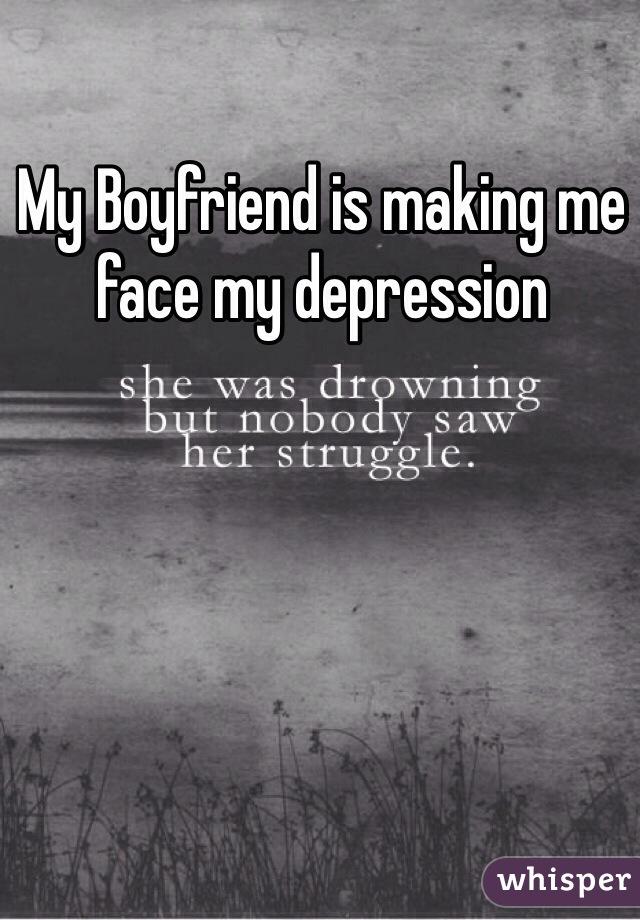 My Boyfriend is making me face my depression