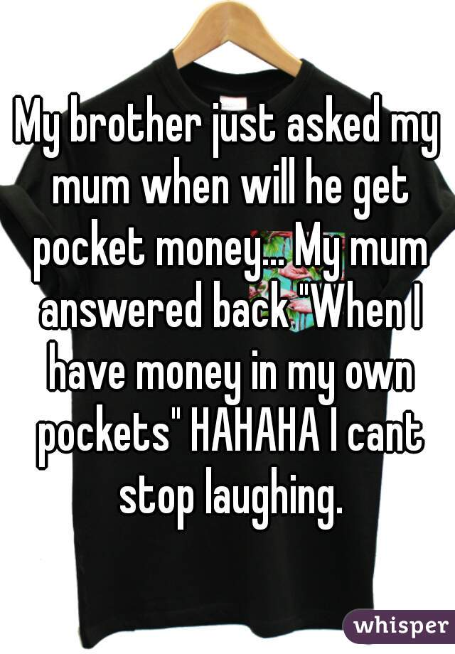 """My brother just asked my mum when will he get pocket money... My mum answered back """"When I have money in my own pockets"""" HAHAHA I cant stop laughing."""
