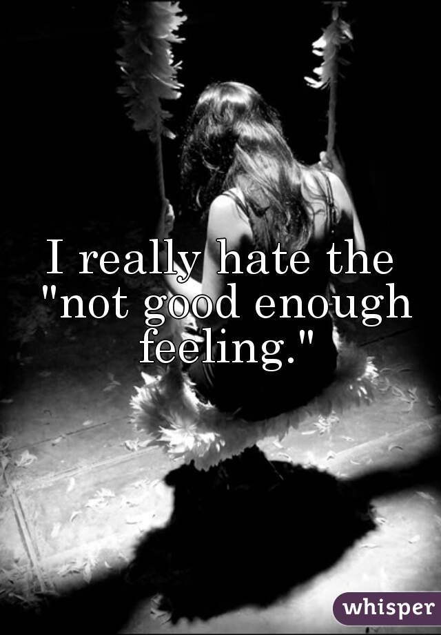 """I really hate the """"not good enough feeling."""""""