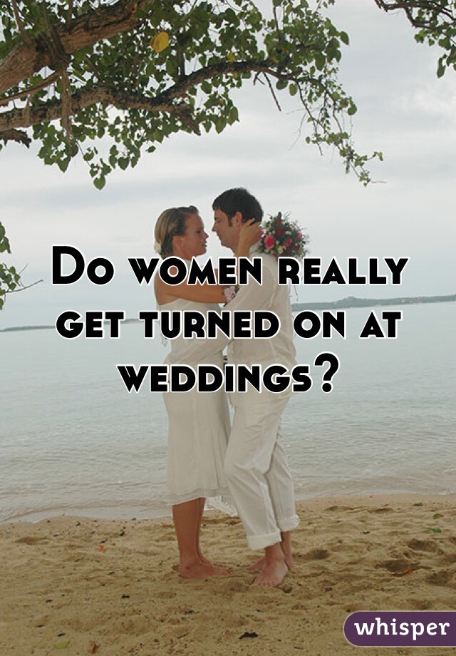 Do women really get turned on at weddings?