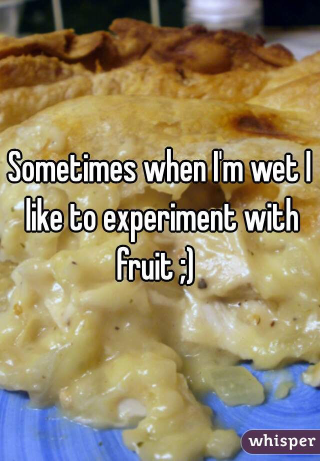 Sometimes when I'm wet I like to experiment with fruit ;)