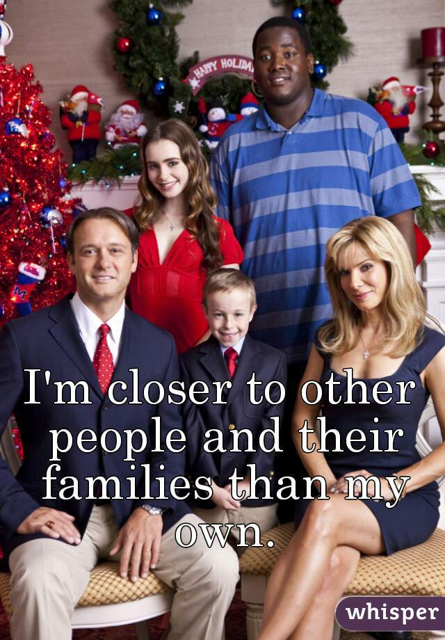 I'm closer to other people and their families than my own.