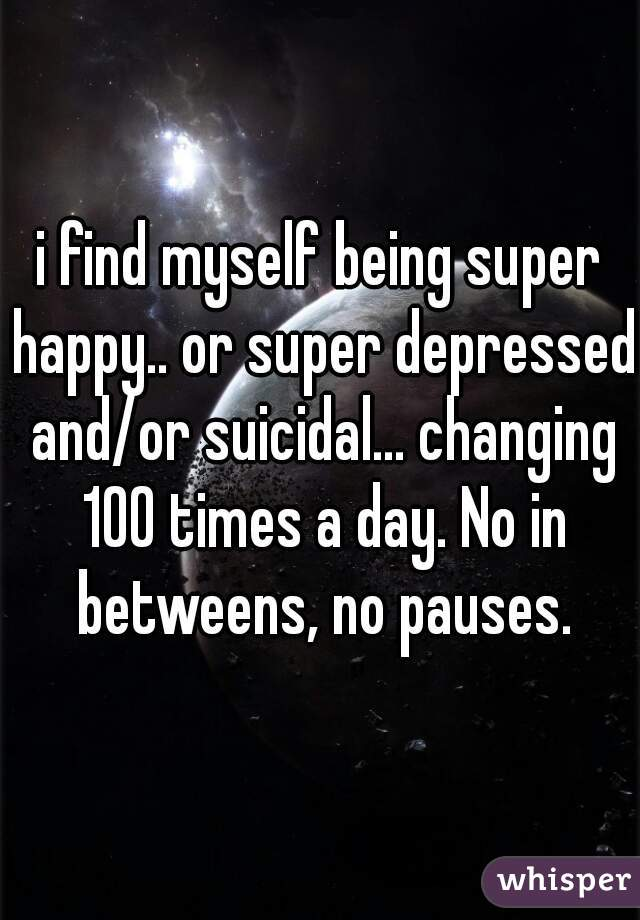 i find myself being super happy.. or super depressed and/or suicidal... changing 100 times a day. No in betweens, no pauses.