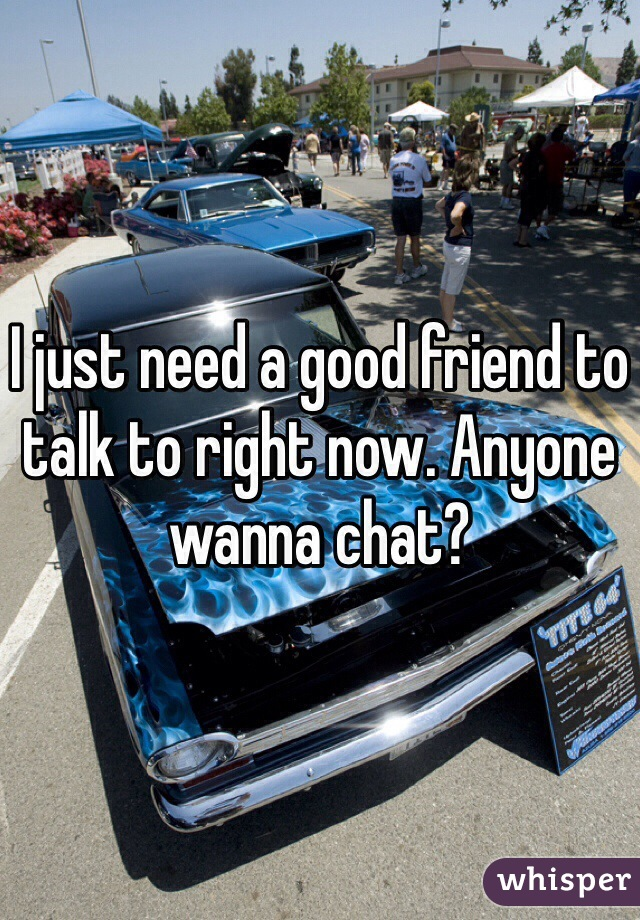 I just need a good friend to talk to right now. Anyone wanna chat?