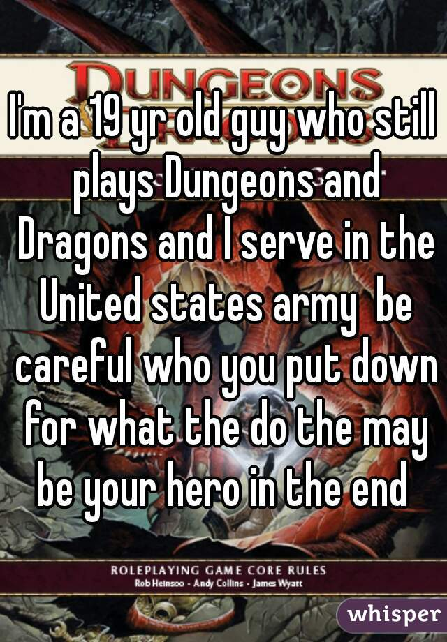 I'm a 19 yr old guy who still plays Dungeons and Dragons and I serve in the United states army  be careful who you put down for what the do the may be your hero in the end