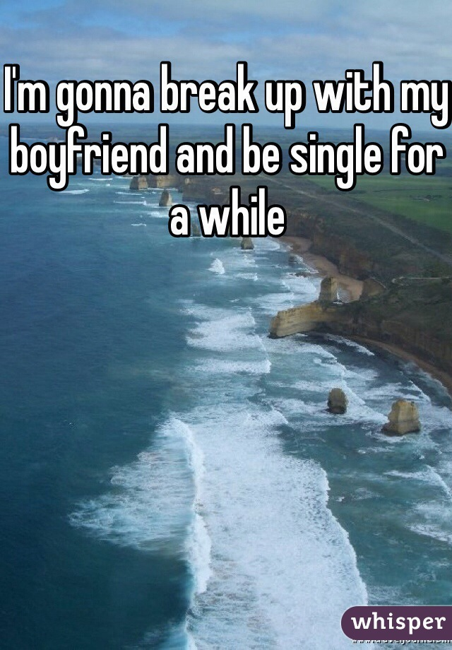 I'm gonna break up with my boyfriend and be single for a while