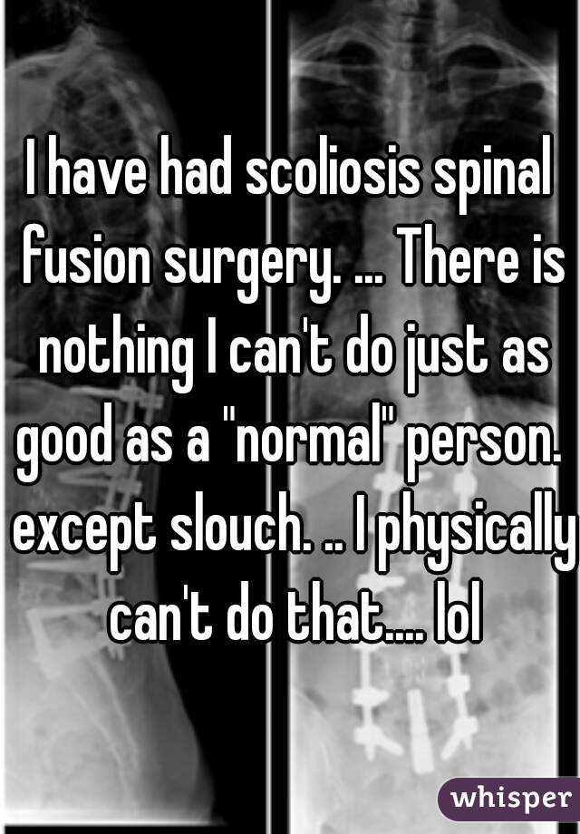 "I have had scoliosis spinal fusion surgery. ... There is nothing I can't do just as good as a ""normal"" person.  except slouch. .. I physically can't do that.... lol"