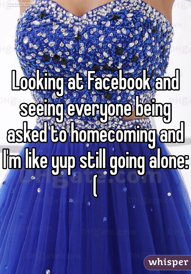 Looking at Facebook and seeing everyone being asked to homecoming and I'm like yup still going alone:(