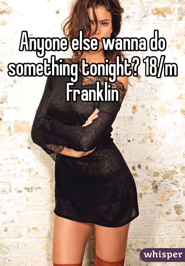 Anyone else wanna do something tonight? 18/m Franklin