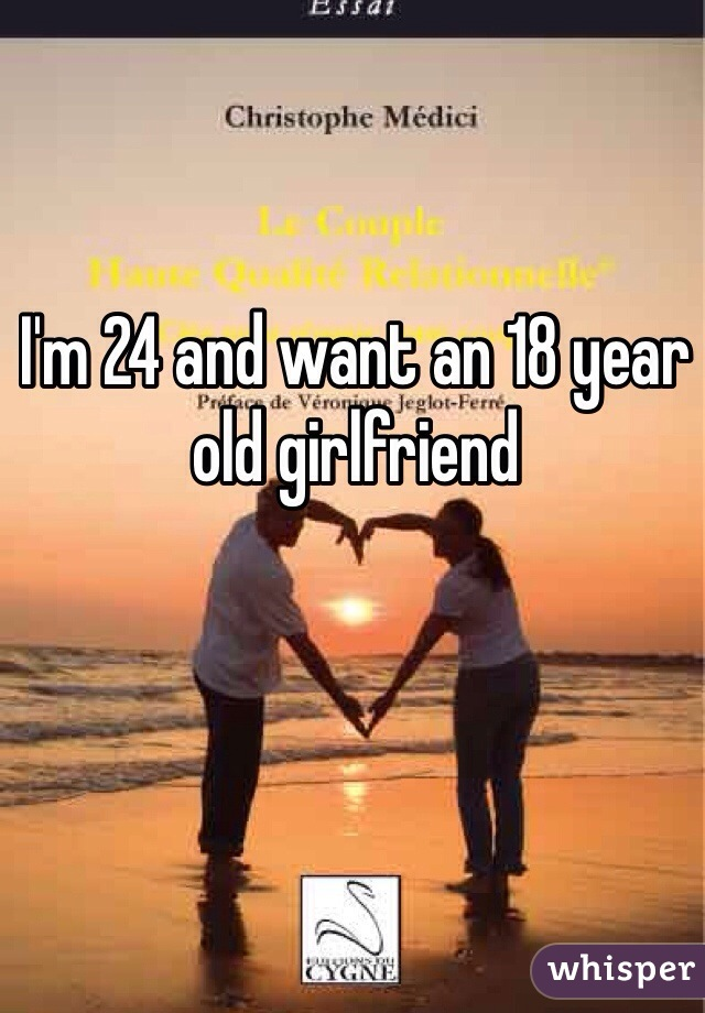 I'm 24 and want an 18 year old girlfriend