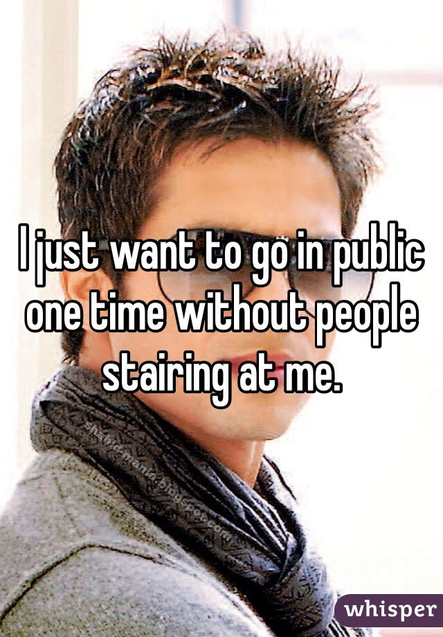 I just want to go in public one time without people stairing at me.