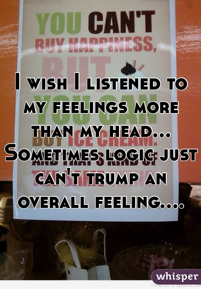I wish I listened to my feelings more than my head... Sometimes logic just can't trump an overall feeling....