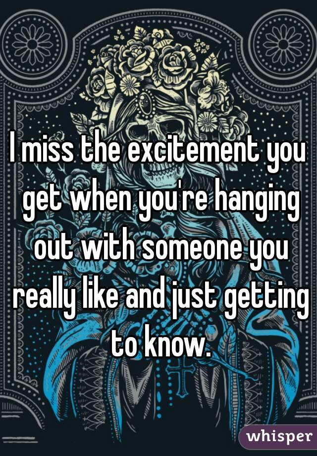 I miss the excitement you get when you're hanging out with someone you really like and just getting to know.