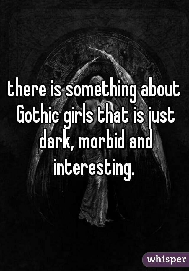 there is something about Gothic girls that is just dark, morbid and interesting.