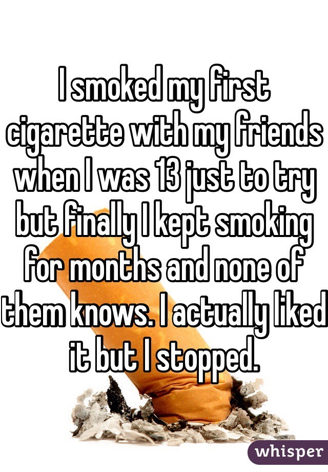 I smoked my first cigarette with my friends when I was 13 just to try but finally I kept smoking for months and none of them knows. I actually liked it but I stopped.