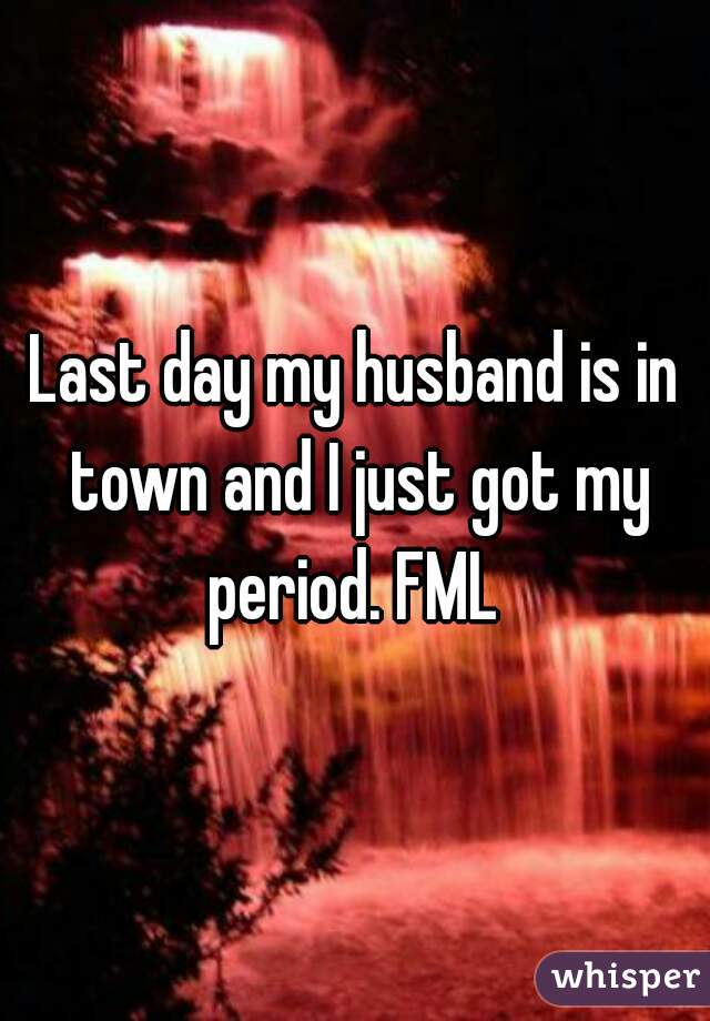 Last day my husband is in town and I just got my period. FML