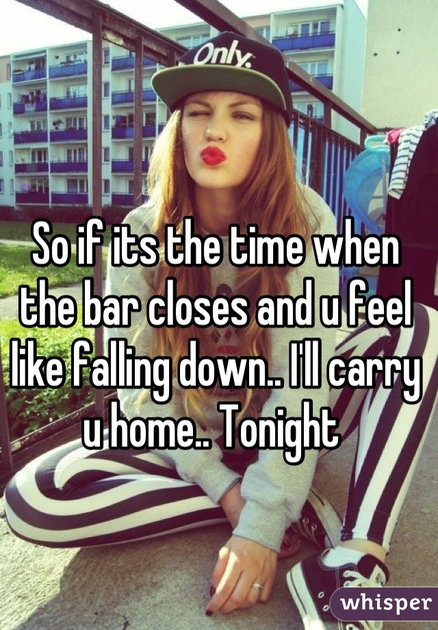 So if its the time when the bar closes and u feel like falling down.. I'll carry u home.. Tonight