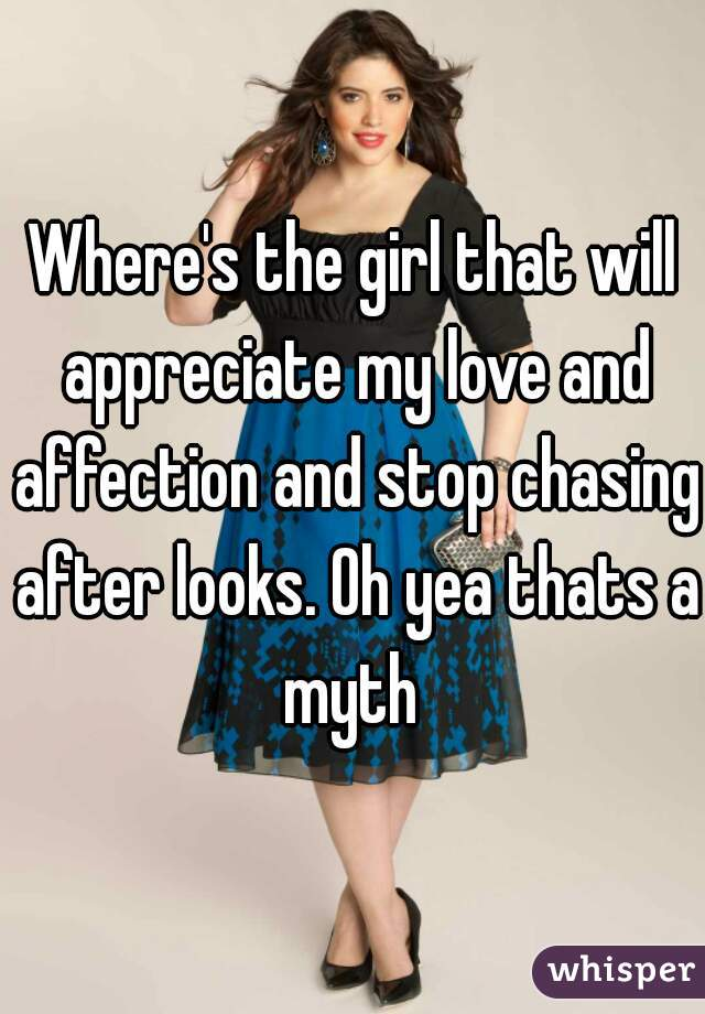 Where's the girl that will appreciate my love and affection and stop chasing after looks. Oh yea thats a myth