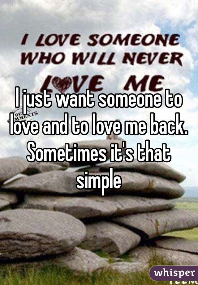 I just want someone to love and to love me back. Sometimes it's that simple