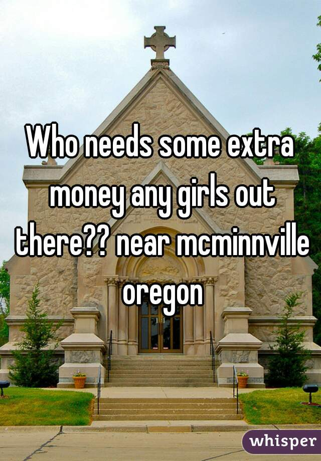 Who needs some extra money any girls out there?? near mcminnville oregon
